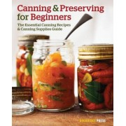 Canning and Preserving for Beginners: The Essential Canning Recipes and Canning Supplies Guide, Paperback