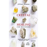 Crystal Healing for Beginners: Ultimate Guide to Balance the Chakras and Heal the Body, Mind, and Spirit with Crystal Therapy, Paperback/Jillian Domme