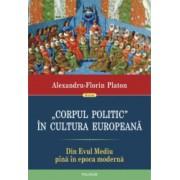 Corpul politic in cultura europeana. Din Evul Mediu pana in epoca moderna - Alexandru-Florin Platon