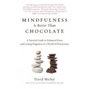 Mindfulness Is Better Than Chocolate: A Practical Guide to Enhanced Focus and Lasting Happiness in a World of Distractions, Paperback/David Michie