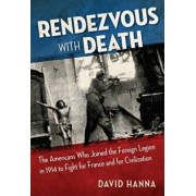 Rendezvous with Death: The Americans Who Joined the Foreign Legion in 1914 to Fight for France and for Civilization, Paperback/David Hanna