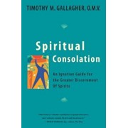 Spiritual Consolation: An Ignatian Guide for the Greater Discernment of Spirits, Paperback/Timothy M. Gallagher