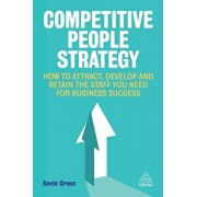 Competitive People Strategy: How to Attract, Develop and Retain the Staff You Need for Business Success, Paperback/Kevin Green