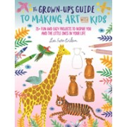 Grown-Up's Guide to Making Art with Kids - 25+ fun and easy projects to inspire you and the little ones in your life (9781633227392)