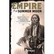 Empire of the Summer Moon: Quanah Parker and the Rise and Fall of the Comanches, the Most Powerful Indian Tribe in American History, Hardcover