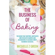 The Business of Baking: The Book That Inspires, Motivates and Educates Bakers and Decorators to Achieve Sweet Business Success., Paperback/Michelle Z. Green