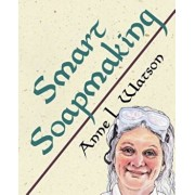 Smart Soapmaking: The Simple Guide to Making Soap Quickly, Safely, and Reliably, or How to Make Luxurious Soaps for Family, Friends, and, Paperback/Anne L. Watson