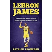 LeBron James: The Inspirational Story of One of the Greatest Basketball Players of All Time!, Paperback/Patrick Thompson