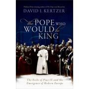 Pope Who Would Be King. The Exile of Pius IX and the Emergence of Modern Europe, Hardback/David I. Kertzer