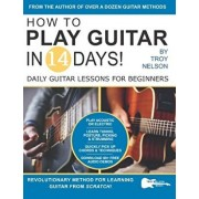 How to Play Guitar in 14 Days: Daily Guitar Lessons for Beginners, Paperback/Troy Nelson