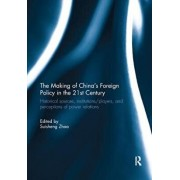 The Making of China's Foreign Policy in the 21st century: Historical Sources, Institutions/Players, and Perceptions of Power Relations, Paperback/Suisheng Zhao