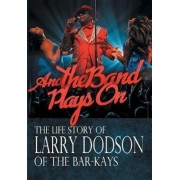 And the Band Plays on: The Life Story of Larry Dodson of the Bar-Kays, Hardcover