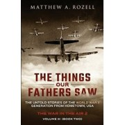 The Things Our Fathers Saw - Vol. 3, the War in the Air Book Two: The Untold Stories of the World War II Generation from Hometown, USA, Paperback/Matthew Rozell