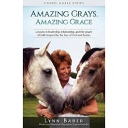 Amazing Grays, Amazing Grace: Lessons in Leadership, Relationship, and the Power of Faith Inspired By the Love of God and Horses, Paperback/Lynn Baber