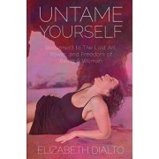 Untame Yourself: Reconnect to The Lost Art, Power and Freedom of Being A Woman, Second Edition, Paperback/Elizabeth Dialto