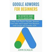 Google AdWords for Beginners. The Definitive Guide to PPC Advertising.: Create your passive income, increase your sales, and expand your business with, Paperback/John Scaglia