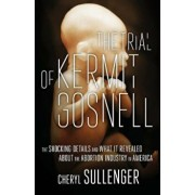 The Trial of Kermit Gosnell: The Shocking Details and What It Revealed about the Abortion Industry in America, Paperback/Cheryl Sullenger