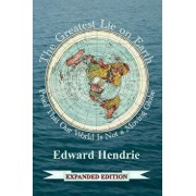 The Greatest Lie on Earth (Expanded Edition): Proof That Our World Is Not a Moving Globe, Paperback/Edward Hendrie