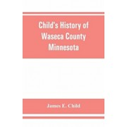 Child's history of Waseca County, Minnesota: from its first settlement in 1854 to the close of the year 1904, a record of fifty years: the story of th, Paperback/James E. Child