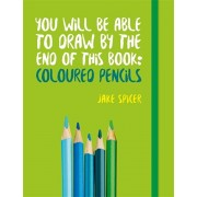 You Will be Able to Draw by the End of This Book: Coloured Pencils, Paperback/Jake Spicer