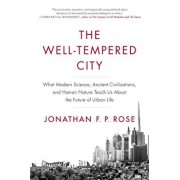 The Well-Tempered City: What Modern Science, Ancient Civilizations, and Human Nature Teach Us about the Future of Urban Life, Paperback/Jonathan F. P. Rose
