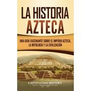 La historia azteca: Una gua fascinante sobre el imperio azteca, la mitologa y la civilizacin, Hardcover/Captivating History