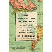 The Longest Line on the Map: The United States, the Pan-American Highway, and the Quest to Link the Americas/Eric Rutkow