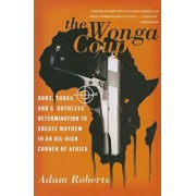 The Wonga Coup: Guns, Thugs, and a Ruthless Determination to Create Mayhem in an Oil-Rich Corner of Africa, Paperback/Adam Roberts