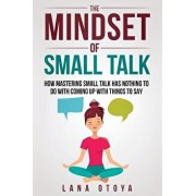 The Mindset of Small Talk: How Mastering Small Talk Has Nothing to Do with Coming Up with Things to Say, Paperback/Lana Otoya
