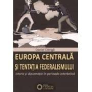 Europa Centrala Si Tentatia Federalismului - Istorie Si Diplomatie In Perioada Iterbelica - Daniel C