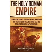 The Holy Roman Empire: A Captivating Guide to the Union of Smaller Kingdoms That Started During the Early Middle Ages and Dissolved During th, Hardcover/Captivating History