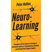 Neuro-Learning: Principles from the Science of Learning on Information Synthesis, Comprehension, Retention, and Breaking Down Complex, Hardcover/Peter Hollins