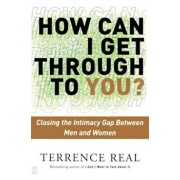 How Can I Get Through to You': Closing the Intimacy Gap Between Men and Women, Paperback/Terrence Real