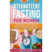 Intermittent Fasting For Women: The Ultimate Step by Step Guide for Fast and Permanent Weight Loss, Slow Aging and Improve the Quality of Life in Heal, Paperback/Melany Flores