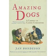Amazing Dogs: A Cabinet of Canine Curiosities, Hardcover/Jan Bondeson