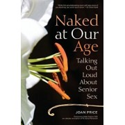 Naked at Our Age: Talking Out Loud about Senior Sex, Paperback/Joan Price