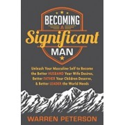 Becoming a Significant Man: Unleash Your Masculine Self to Become the Better Husband Your Wife Desires, Better Father Your Children Deserve, and B, Paperback/Warren Peterson