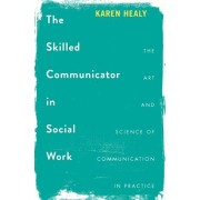 The Skilled Communicator in Social Work: The Art and Science of Communication in Practice, Paperback/Karen Healy
