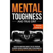 Mental Toughness and True Grit: Develop an Unbeatable Mindset, the Self-Discipline to Succeed, Achieve a Champion's Mind, the Willpower of a Navy Seal, Paperback/Mark Dweck
