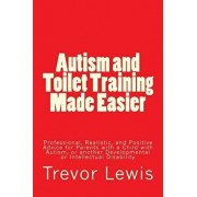 Autism and Toilet Training Made Easier: Professional, Realistic, and Positive Advice for Parents with a Child with Autism, or Another Developmental or, Paperback/MR Trevor Hugh Lewis