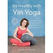 Be Healthy with Yin Yoga: The Gentle Way to Free Your Body of Everyday Ailments and Emotional Stresses, Paperback/Stefanie Arend