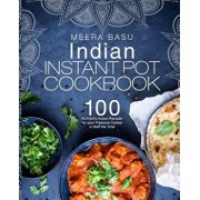 Indian Instant Pot Cookbook: 100 Authentic Indian Recipes for Your Pressure Cooker in Half the Time, Paperback/Meera Basu