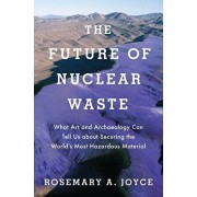 The Future of Nuclear Waste: What Art and Archaeology Can Tell Us about Securing the World's Most Hazardous Material, Hardcover/Rosemary Joyce