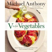 V Is for Vegetables: Inspired Recipes & Techniques for Home Cooks -- From Artichokes to Zucchini, Hardcover