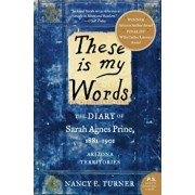 These Is My Words: The Diary of Sarah Agnes Prine, 1881-1901: Arizona Territories, Paperback/Nancy Turner