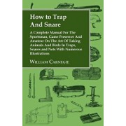 How to Trap and Snare - A Complete Manual for the Sportsman, Game Preserver and Amateur on the Art of Taking Animals and Birds in Traps, Snares and Ne, Paperback/William Carnegie
