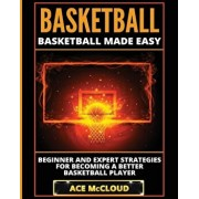 Basketball: Basketball Made Easy: Beginner and Expert Strategies for Becoming a Better Basketball Player, Paperback/Ace McCloud