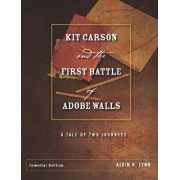 Kit Carson and the First Battle of Adobe Walls: A Tale of Two Journeys, Hardcover/Alvin R. Lynn