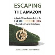 Escaping the Amazon: A South African Breaks Out of the French Foreign Legion, Cheats Death, and Finds Peace, Paperback/Jaime Salazar