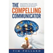 The Compelling Communicator: Mastering the Art and Science of Exceptional Presentation Design, Paperback